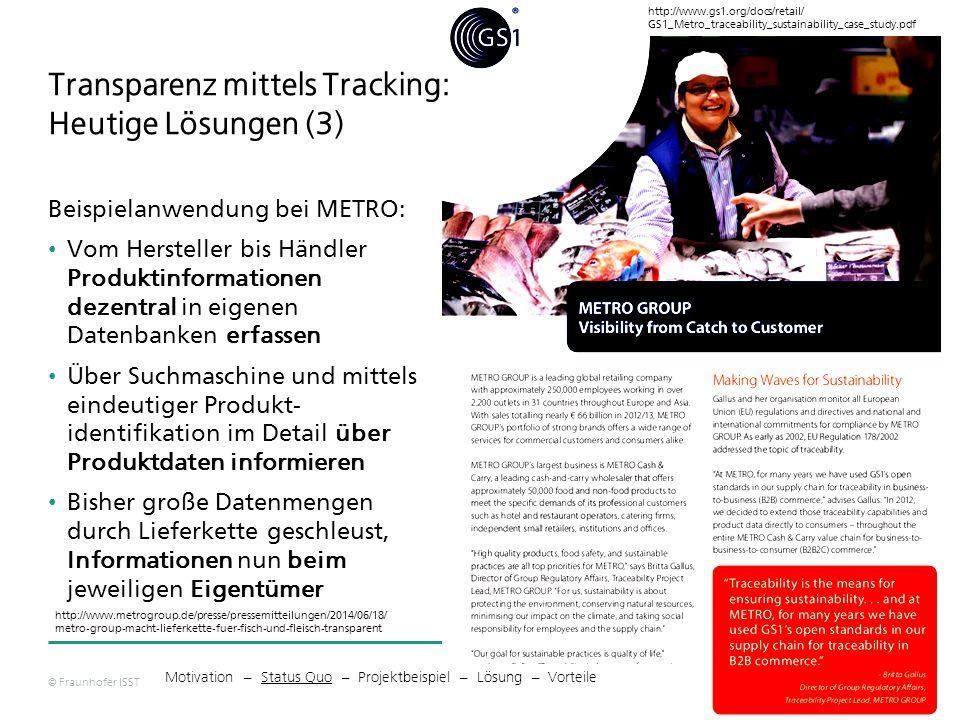 © Fraunhofer ISST 8 http://www.gs1.org/docs/retail/ GS1_Metro_traceability_sustainability_case_study.pdf http://www.metrogroup.de/presse/pressemitteilungen/2014/06/18/ metro-group-macht-lieferkette-fuer-fisch-und-fleisch-transparent Motivation – Status Quo – Projektbeispiel – Lösung – Vorteile Transparenz mittels Tracking: Heutige Lösungen (3) Beispielanwendung bei METRO: Vom Hersteller bis Händler Produktinformationen dezentral in eigenen Datenbanken erfassen Über Suchmaschine und mittels eindeutiger Produkt- identifikation im Detail über Produktdaten informieren Bisher große Datenmengen durch Lieferkette geschleust, Informationen nun beim jeweiligen Eigentümer