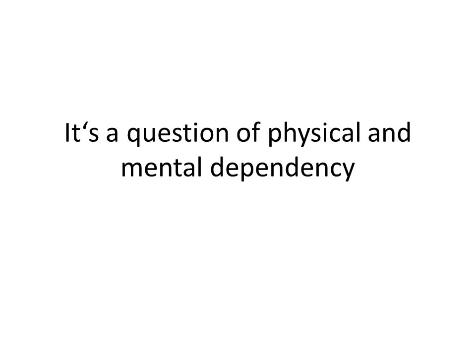 It's a question of physical and mental dependency