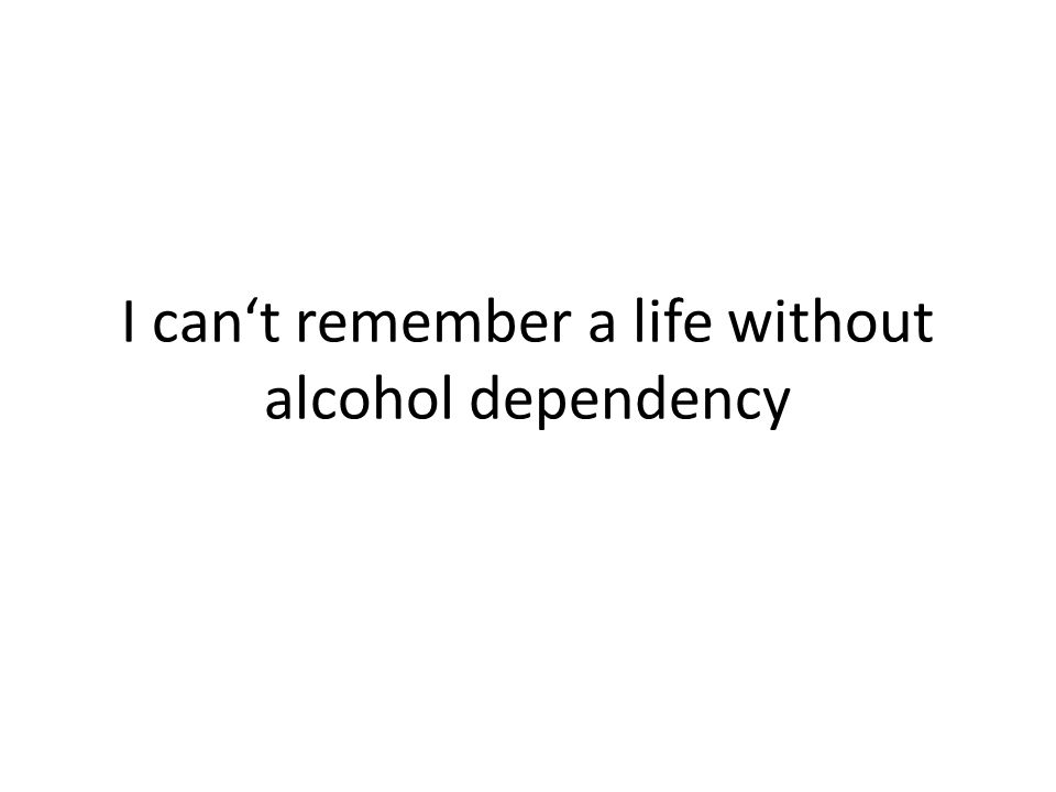 I can't remember a life without alcohol dependency