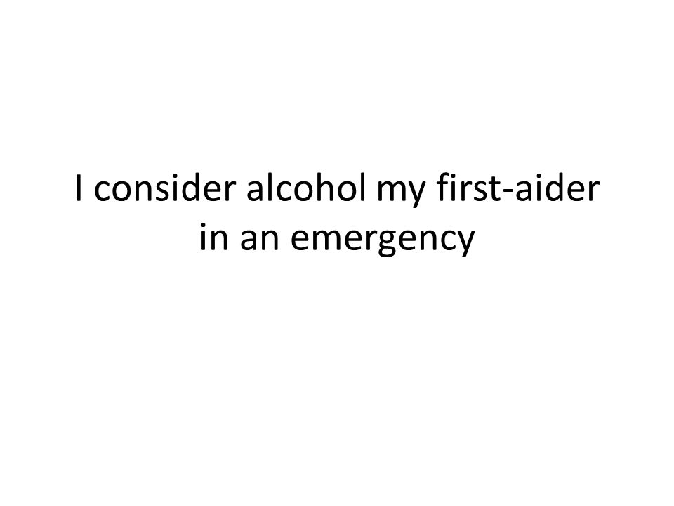 I consider alcohol my first-aider in an emergency