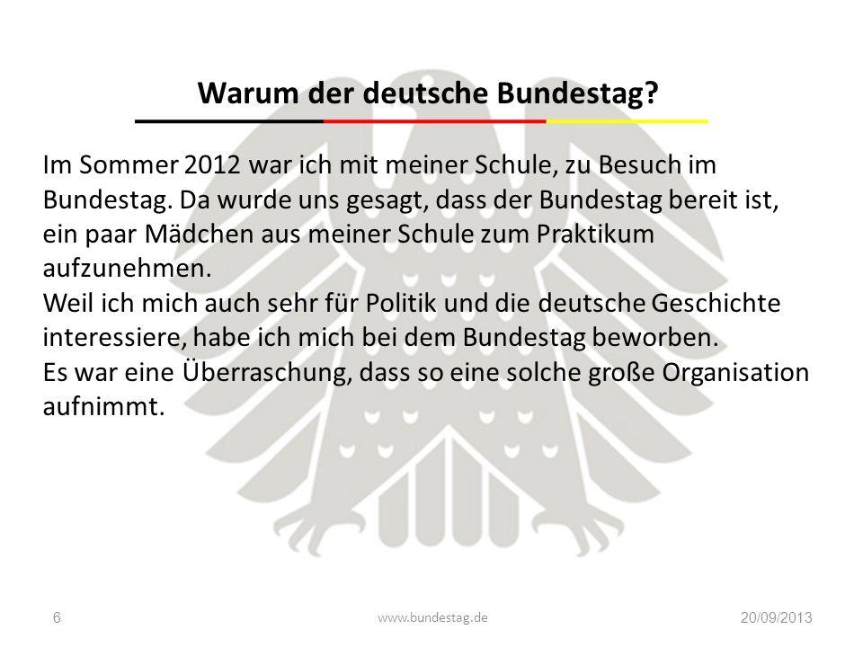 www.bundestag.de20/09/20136 Warum der deutsche Bundestag? Im Sommer 2012 war ich mit meiner Schule, zu Besuch im Bundestag. Da wurde uns gesagt, dass