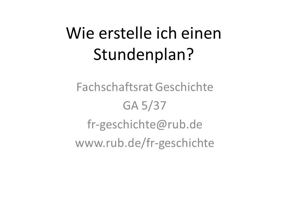 Wie erstelle ich einen Stundenplan? Fachschaftsrat Geschichte GA 5/37 fr-geschichte@rub.de www.rub.de/fr-geschichte