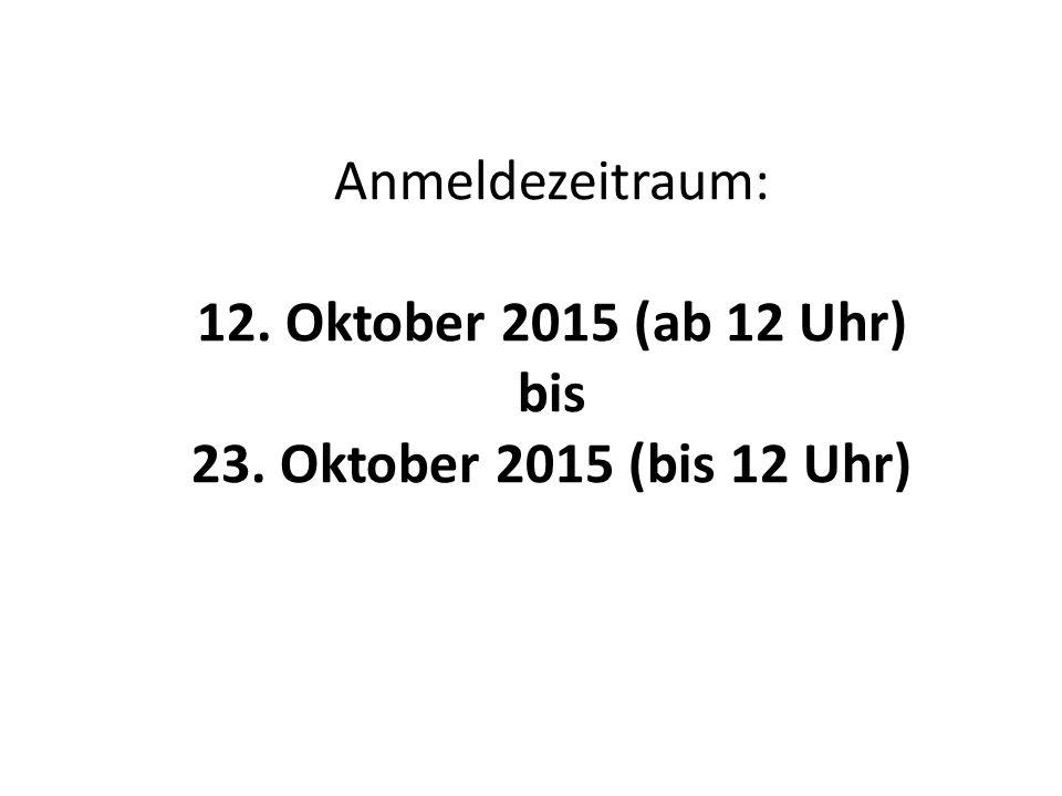 Anmeldezeitraum: 12. Oktober 2015 (ab 12 Uhr) bis 23. Oktober 2015 (bis 12 Uhr)