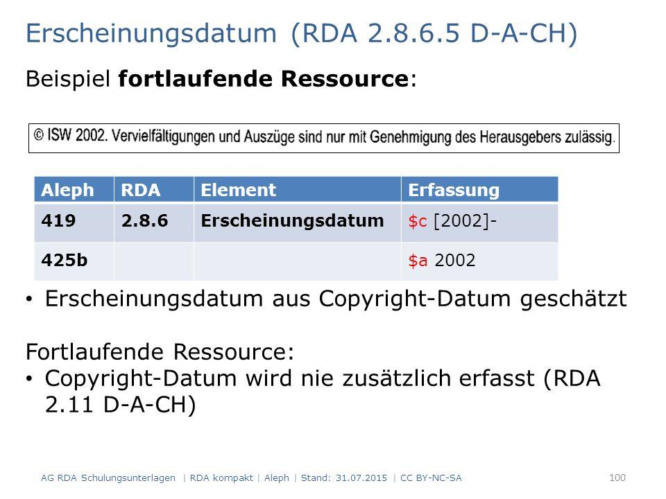 Erscheinungsdatum (RDA 2.8.6.5 D-A-CH) Beispiel fortlaufende Ressource: AlephRDAElementErfassung 4192.8.6Erscheinungsdatum$c [2002]- 425b$a 2002 Erscheinungsdatum aus Copyright-Datum geschätzt Fortlaufende Ressource: Copyright-Datum wird nie zusätzlich erfasst (RDA 2.11 D-A-CH) 100 AG RDA Schulungsunterlagen | RDA kompakt | Aleph | Stand: 31.07.2015 | CC BY-NC-SA
