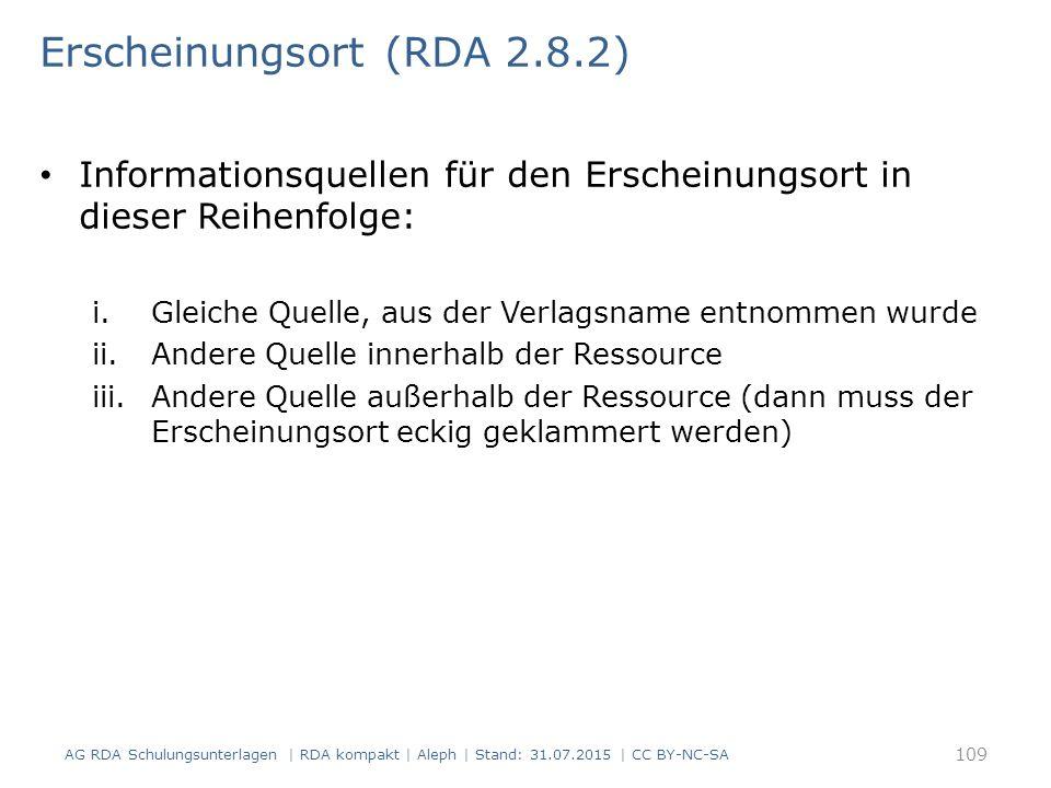 Erscheinungsort (RDA 2.8.2) Informationsquellen für den Erscheinungsort in dieser Reihenfolge: i.Gleiche Quelle, aus der Verlagsname entnommen wurde ii.Andere Quelle innerhalb der Ressource iii.Andere Quelle außerhalb der Ressource (dann muss der Erscheinungsort eckig geklammert werden) AG RDA Schulungsunterlagen | RDA kompakt | Aleph | Stand: 31.07.2015 | CC BY-NC-SA 109