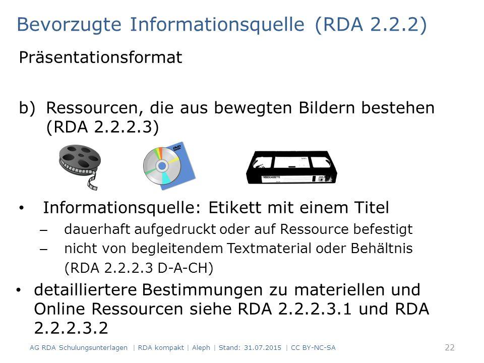Präsentationsformat b)Ressourcen, die aus bewegten Bildern bestehen (RDA 2.2.2.3) Informationsquelle: Etikett mit einem Titel – dauerhaft aufgedruckt oder auf Ressource befestigt – nicht von begleitendem Textmaterial oder Behältnis (RDA 2.2.2.3 D-A-CH) detailliertere Bestimmungen zu materiellen und Online Ressourcen siehe RDA 2.2.2.3.1 und RDA 2.2.2.3.2 Bevorzugte Informationsquelle (RDA 2.2.2) 22 AG RDA Schulungsunterlagen | RDA kompakt | Aleph | Stand: 31.07.2015 | CC BY-NC-SA
