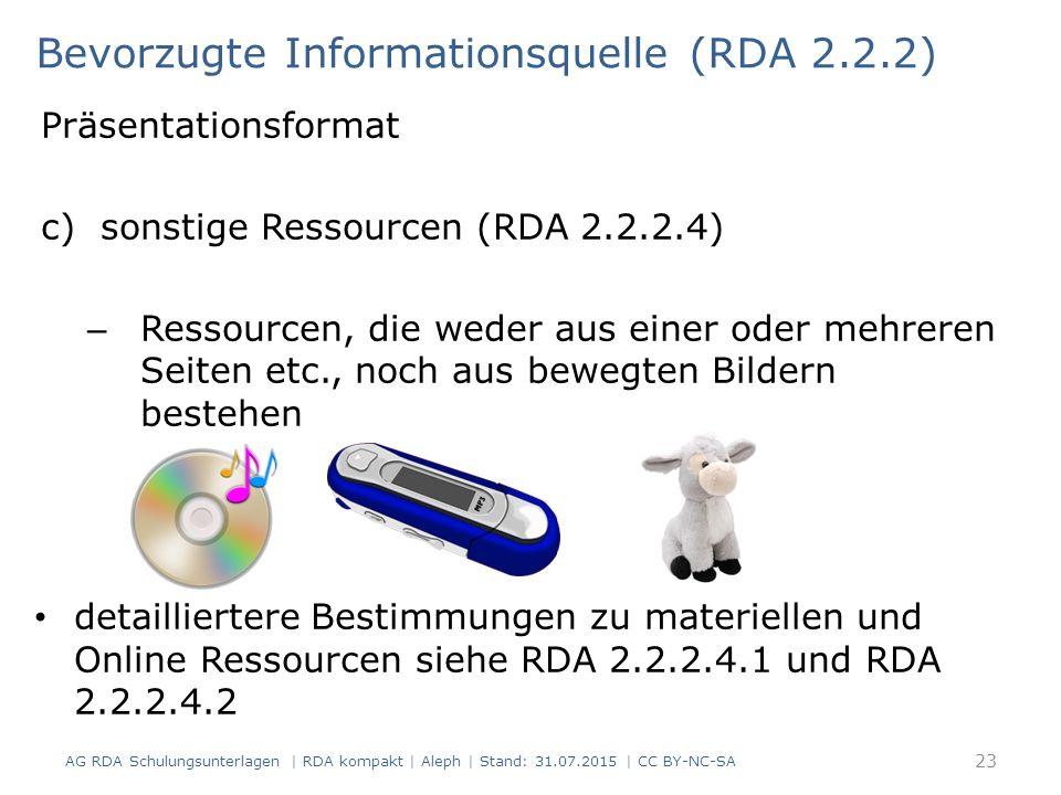Präsentationsformat c)sonstige Ressourcen (RDA 2.2.2.4) – Ressourcen, die weder aus einer oder mehreren Seiten etc., noch aus bewegten Bildern bestehen detailliertere Bestimmungen zu materiellen und Online Ressourcen siehe RDA 2.2.2.4.1 und RDA 2.2.2.4.2 Bevorzugte Informationsquelle (RDA 2.2.2) 23 AG RDA Schulungsunterlagen | RDA kompakt | Aleph | Stand: 31.07.2015 | CC BY-NC-SA