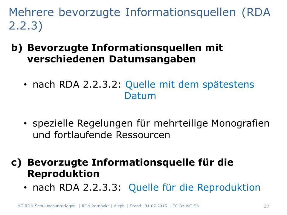 b)Bevorzugte Informationsquellen mit verschiedenen Datumsangaben nach RDA 2.2.3.2: Quelle mit dem spätestens Datum spezielle Regelungen für mehrteilige Monografien und fortlaufende Ressourcen c)Bevorzugte Informationsquelle für die Reproduktion nach RDA 2.2.3.3: Quelle für die Reproduktion Mehrere bevorzugte Informationsquellen (RDA 2.2.3) 27 AG RDA Schulungsunterlagen | RDA kompakt | Aleph | Stand: 31.07.2015 | CC BY-NC-SA