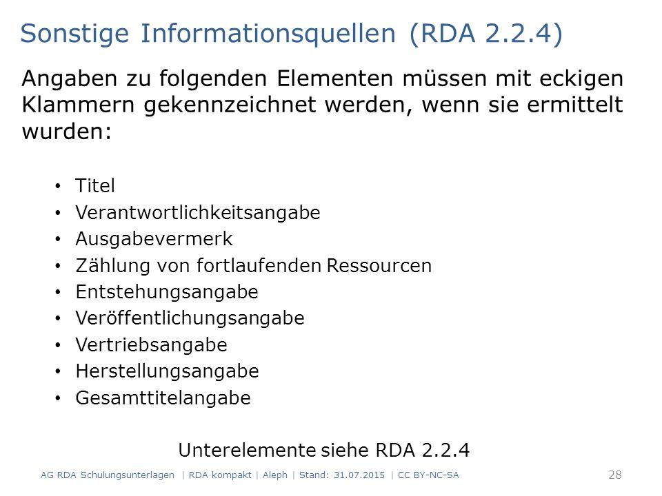 Angaben zu folgenden Elementen müssen mit eckigen Klammern gekennzeichnet werden, wenn sie ermittelt wurden: Titel Verantwortlichkeitsangabe Ausgabevermerk Zählung von fortlaufenden Ressourcen Entstehungsangabe Veröffentlichungsangabe Vertriebsangabe Herstellungsangabe Gesamttitelangabe Unterelemente siehe RDA 2.2.4 Sonstige Informationsquellen (RDA 2.2.4) 28 AG RDA Schulungsunterlagen | RDA kompakt | Aleph | Stand: 31.07.2015 | CC BY-NC-SA