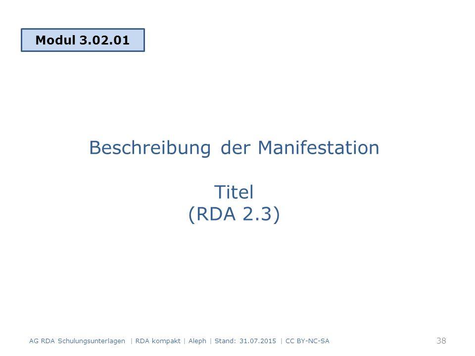 Beschreibung der Manifestation Titel (RDA 2.3) Modul 3.02.01 38 AG RDA Schulungsunterlagen | RDA kompakt | Aleph | Stand: 31.07.2015 | CC BY-NC-SA