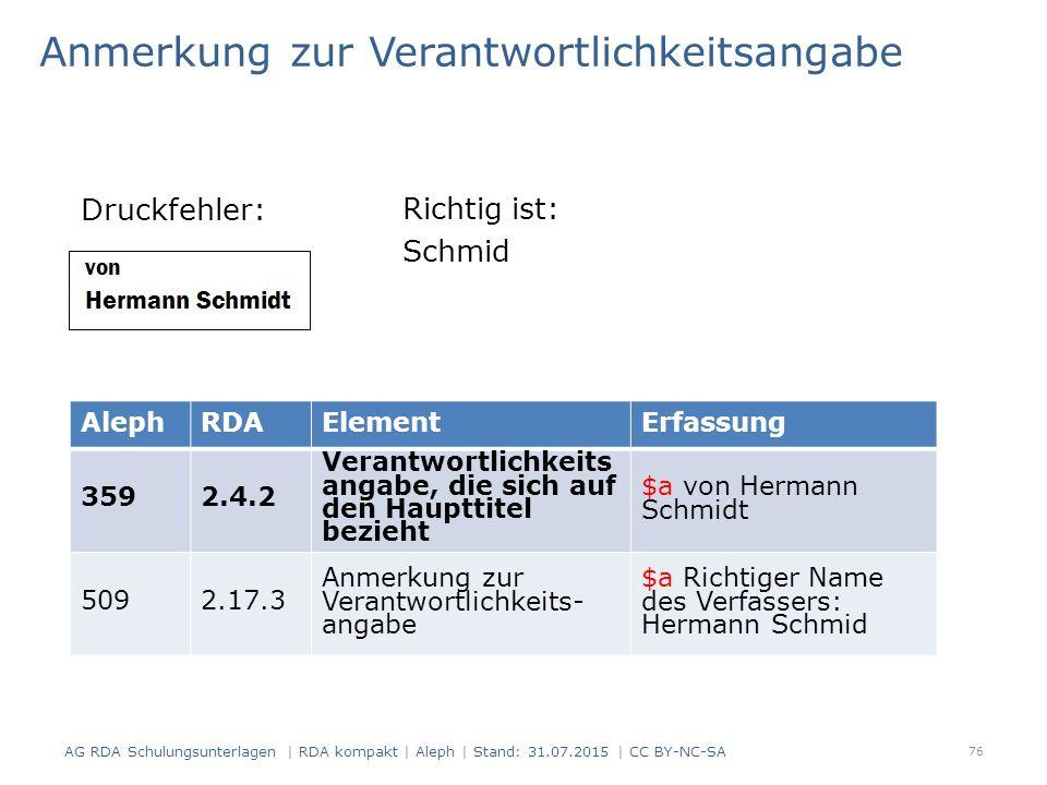 Anmerkung zur Verantwortlichkeitsangabe Druckfehler: AlephRDAElementErfassung 3592.4.2 Verantwortlichkeits angabe, die sich auf den Haupttitel bezieht $a von Hermann Schmidt 5092.17.3 Anmerkung zur Verantwortlichkeits- angabe $a Richtiger Name des Verfassers: Hermann Schmid Richtig ist: Schmid 76 AG RDA Schulungsunterlagen | RDA kompakt | Aleph | Stand: 31.07.2015 | CC BY-NC-SA