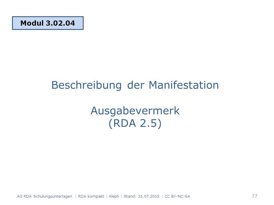 Beschreibung der Manifestation Ausgabevermerk (RDA 2.5) Modul 3.02.04 77 AG RDA Schulungsunterlagen | RDA kompakt | Aleph | Stand: 31.07.2015 | CC BY-NC-SA