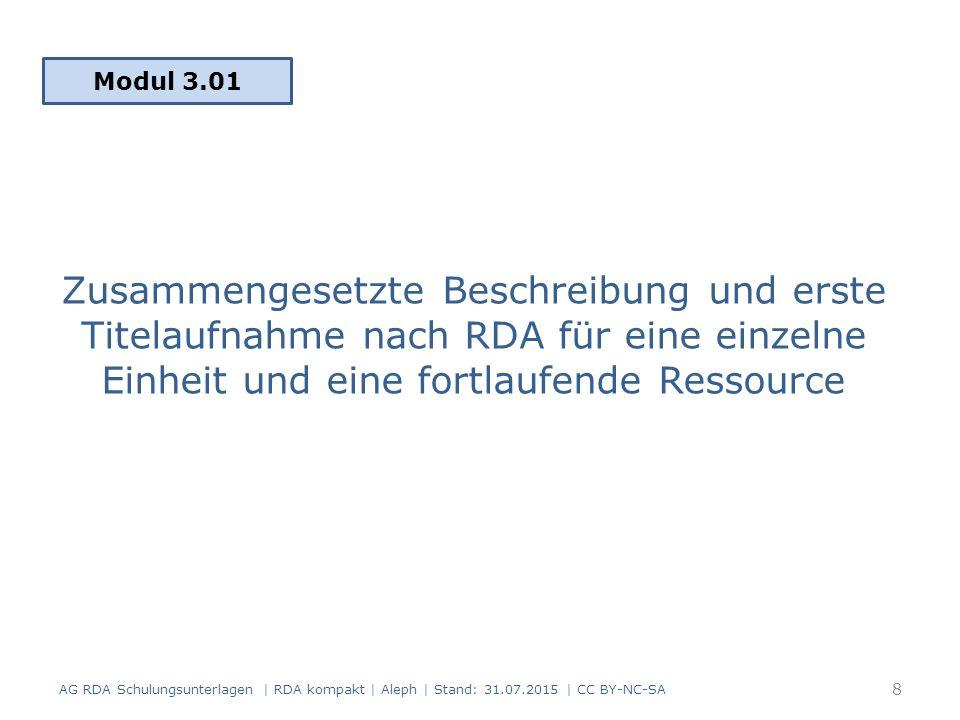 Zusammengesetzte Beschreibung und erste Titelaufnahme nach RDA für eine einzelne Einheit und eine fortlaufende Ressource Modul 3.01 AG RDA Schulungsunterlagen | RDA kompakt | Aleph | Stand: 31.07.2015 | CC BY-NC-SA 8