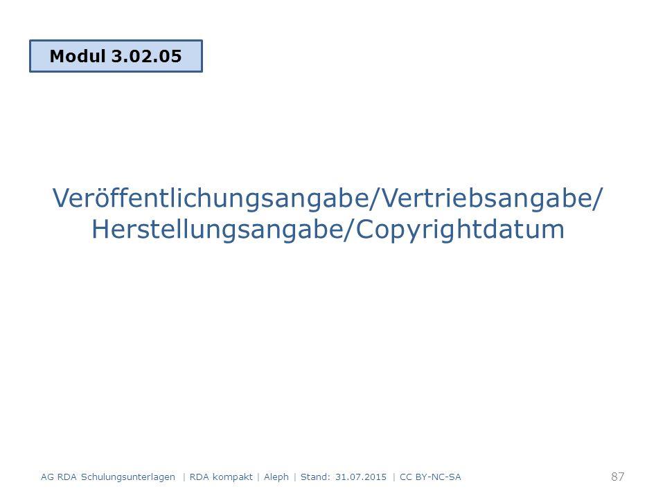 Veröffentlichungsangabe/Vertriebsangabe/ Herstellungsangabe/Copyrightdatum Modul 3.02.05 AG RDA Schulungsunterlagen | RDA kompakt | Aleph | Stand: 31.07.2015 | CC BY-NC-SA 87