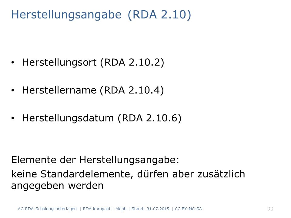 Herstellungsangabe (RDA 2.10) Herstellungsort (RDA 2.10.2) Herstellername (RDA 2.10.4) Herstellungsdatum (RDA 2.10.6) Elemente der Herstellungsangabe: keine Standardelemente, dürfen aber zusätzlich angegeben werden AG RDA Schulungsunterlagen | RDA kompakt | Aleph | Stand: 31.07.2015 | CC BY-NC-SA 90