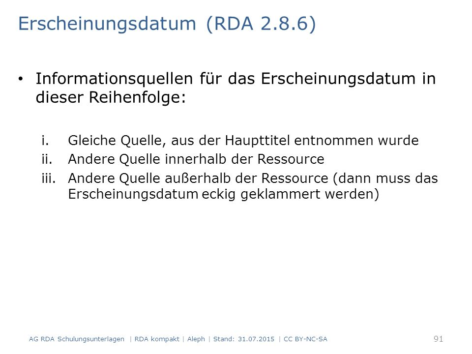 Erscheinungsdatum (RDA 2.8.6) Informationsquellen für das Erscheinungsdatum in dieser Reihenfolge: i.Gleiche Quelle, aus der Haupttitel entnommen wurde ii.Andere Quelle innerhalb der Ressource iii.Andere Quelle außerhalb der Ressource (dann muss das Erscheinungsdatum eckig geklammert werden) AG RDA Schulungsunterlagen | RDA kompakt | Aleph | Stand: 31.07.2015 | CC BY-NC-SA 91