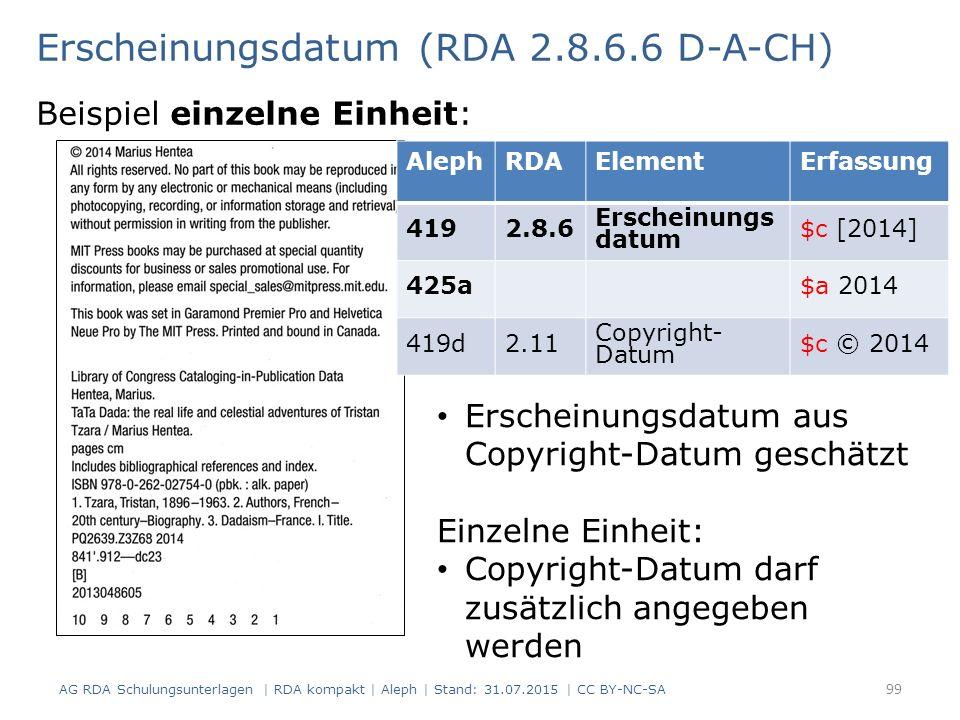 Erscheinungsdatum (RDA 2.8.6.6 D-A-CH) Beispiel einzelne Einheit: AlephRDAElementErfassung 4192.8.6 Erscheinungs datum $c [2014] 425a$a 2014 419d2.11 Copyright- Datum $c © 2014 Erscheinungsdatum aus Copyright-Datum geschätzt Einzelne Einheit: Copyright-Datum darf zusätzlich angegeben werden 99 AG RDA Schulungsunterlagen | RDA kompakt | Aleph | Stand: 31.07.2015 | CC BY-NC-SA