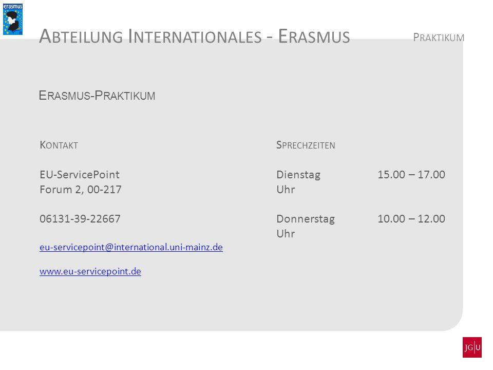 A BTEILUNG I NTERNATIONALES - E RASMUS E RASMUS -P RAKTIKUM K ONTAKT EU-ServicePoint Forum 2, 00-217 06131-39-22667 eu-servicepoint@international.uni-mainz.de www.eu-servicepoint.de S PRECHZEITEN Dienstag 15.00 – 17.00 Uhr Donnerstag 10.00 – 12.00 Uhr P RAKTIKUM