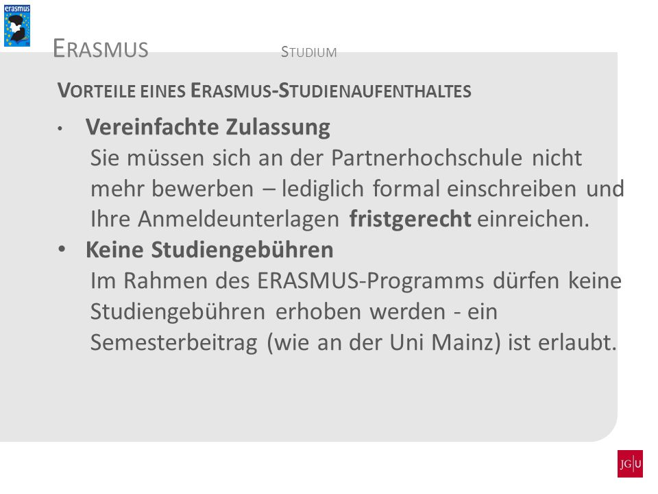 Detailinformationen auf: www.politik.uni-mainz.dewww.politik.uni-mainz.de => Studium => Internationales => Erasmus => Outgoings Sprechstunde: Di: 10:10 – 11:40 Uhr (Vorlesungszeit WS 15/16) Di: 10-11 Uhr (Vorlesungsfreie Zeit) Di: 8:30-10 Uhr (Vorlesungszeit SoSe 16) Im GFG, 04-439 (bitte auf der Liste anmelden).