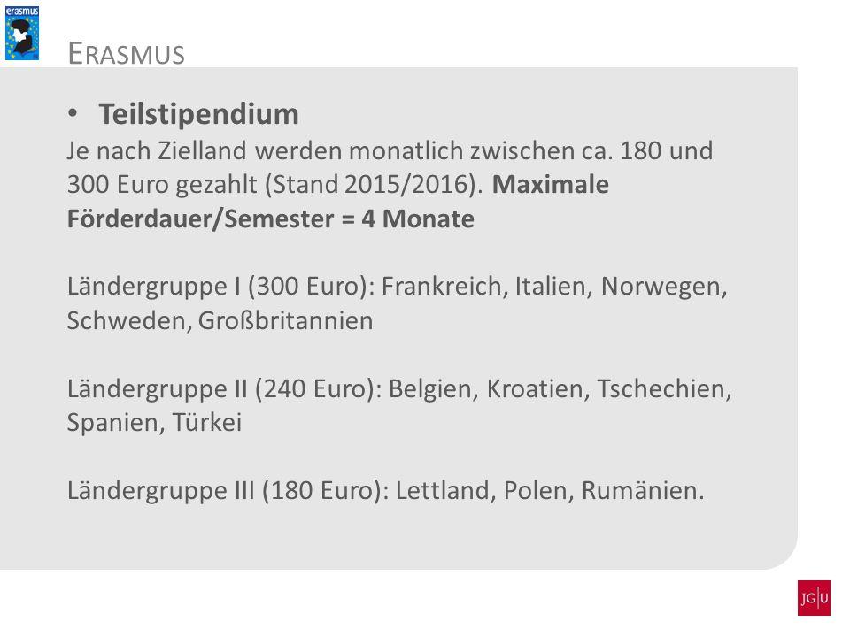 E RASMUS Teilstipendium Je nach Zielland werden monatlich zwischen ca. 180 und 300 Euro gezahlt (Stand 2015/2016). Maximale Förderdauer/Semester = 4 M
