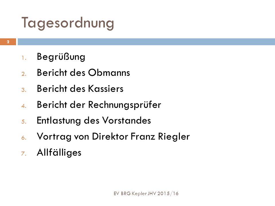 Tagesordnung EV BRG Kepler JHV 2015/16 2 1. Begrüßung 2. Bericht des Obmanns 3. Bericht des Kassiers 4. Bericht der Rechnungsprüfer 5. Entlastung des