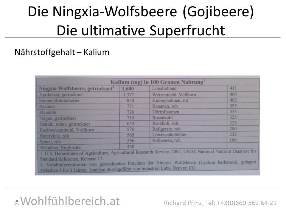 © Wohlf ü hlbereich.at Richard Prinz, Tel: +43(0)660 562 64 21 Die Ningxia-Wolfsbeere (Gojibeere) Die ultimative Superfrucht Nährstoffgehalt – Kalium
