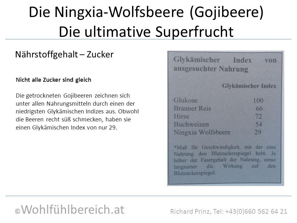 © Wohlf ü hlbereich.at Richard Prinz, Tel: +43(0)660 562 64 21 Die Ningxia-Wolfsbeere (Gojibeere) Die ultimative Superfrucht Nährstoffgehalt – Zucker