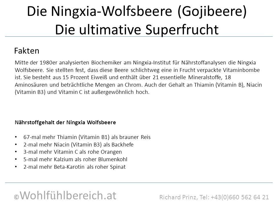 © Wohlf ü hlbereich.at Richard Prinz, Tel: +43(0)660 562 64 21 Die Ningxia-Wolfsbeere (Gojibeere) Die ultimative Superfrucht Nährstoffgehalt der Ningxia Wolfsbeere 67-mal mehr Thiamin (Vitamin B1) als brauner Reis 2-mal mehr Niacin (Vitamin B3) als Backhefe 3-mal mehr Vitamin C als rohe Orangen 5-mal mehr Kalzium als roher Blumenkohl 2-mal mehr Beta-Karotin als roher Spinat Fakten Mitte der 1980er analysierten Biochemiker am Ningxia-Institut für Nährstoffanalysen die Ningxia Wolfsbeere.
