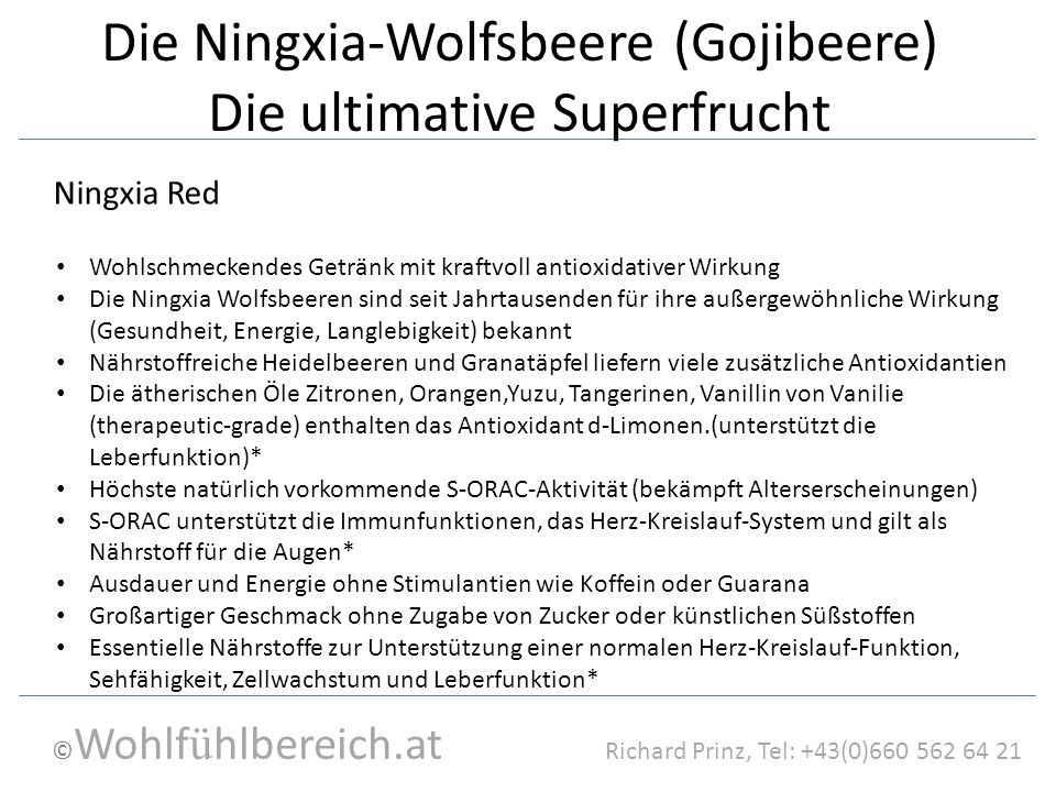 © Wohlf ü hlbereich.at Richard Prinz, Tel: +43(0)660 562 64 21 Die Ningxia-Wolfsbeere (Gojibeere) Die ultimative Superfrucht Wohlschmeckendes Getränk