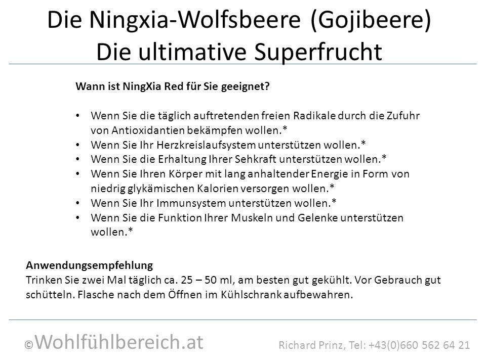© Wohlf ü hlbereich.at Richard Prinz, Tel: +43(0)660 562 64 21 Die Ningxia-Wolfsbeere (Gojibeere) Die ultimative Superfrucht Wann ist NingXia Red für Sie geeignet.