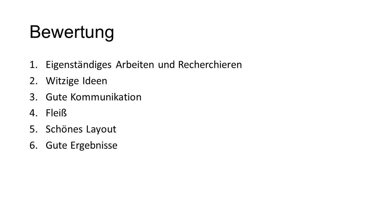 Bewertung 1.Eigenständiges Arbeiten und Recherchieren 2.Witzige Ideen 3.Gute Kommunikation 4.Fleiß 5.Schönes Layout 6.Gute Ergebnisse