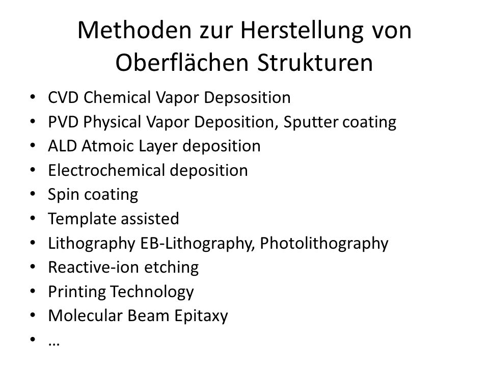 Methoden zur Herstellung von Oberflächen Strukturen CVD Chemical Vapor Depsosition PVD Physical Vapor Deposition, Sputter coating ALD Atmoic Layer deposition Electrochemical deposition Spin coating Template assisted Lithography EB-Lithography, Photolithography Reactive-ion etching Printing Technology Molecular Beam Epitaxy …