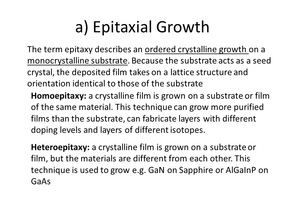 a) Epitaxial Growth The term epitaxy describes an ordered crystalline growth on a monocrystalline substrate. Because the substrate acts as a seed crys