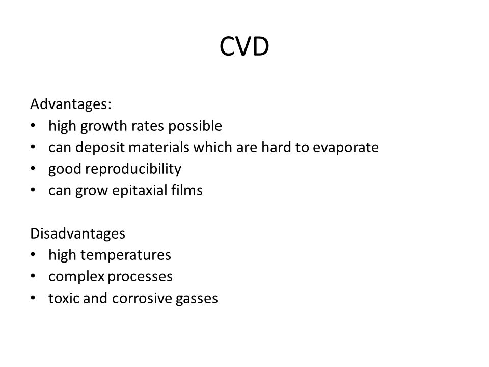 CVD Advantages: high growth rates possible can deposit materials which are hard to evaporate good reproducibility can grow epitaxial films Disadvantag