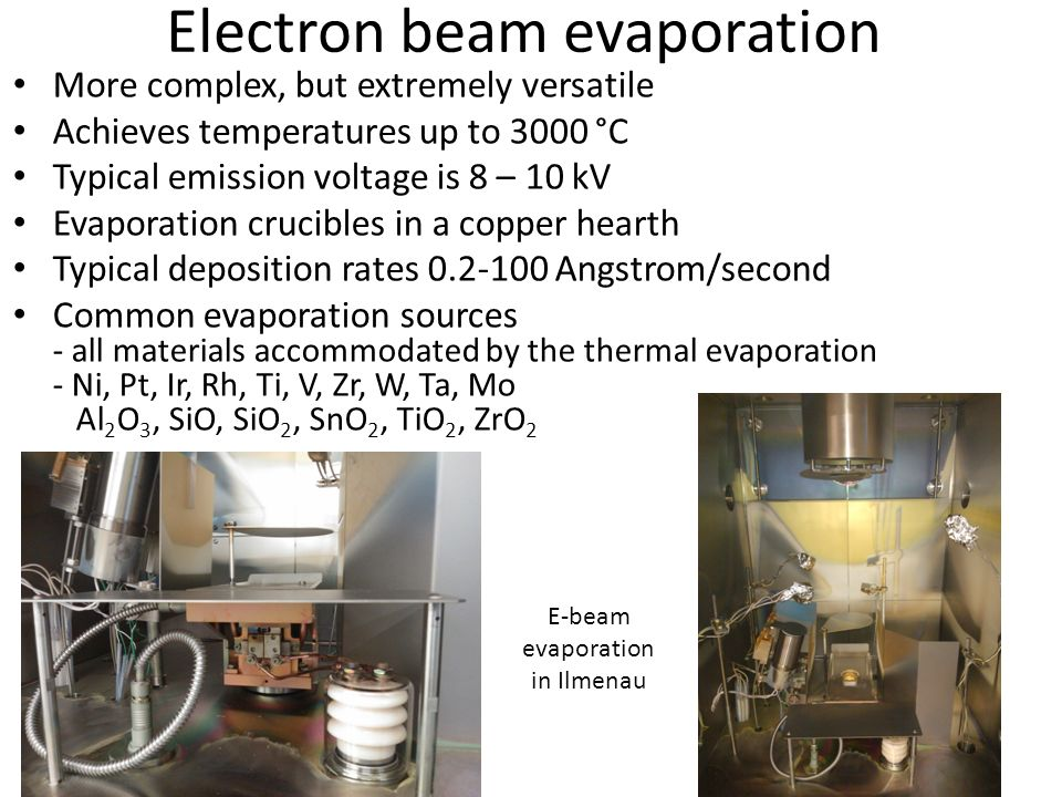 Electron beam evaporation More complex, but extremely versatile Achieves temperatures up to 3000 °C Typical emission voltage is 8 – 10 kV Evaporation crucibles in a copper hearth Typical deposition rates 0.2-100 Angstrom/second Common evaporation sources - all materials accommodated by the thermal evaporation - Ni, Pt, Ir, Rh, Ti, V, Zr, W, Ta, Mo Al 2 O 3, SiO, SiO 2, SnO 2, TiO 2, ZrO 2 E-beam evaporation in Ilmenau