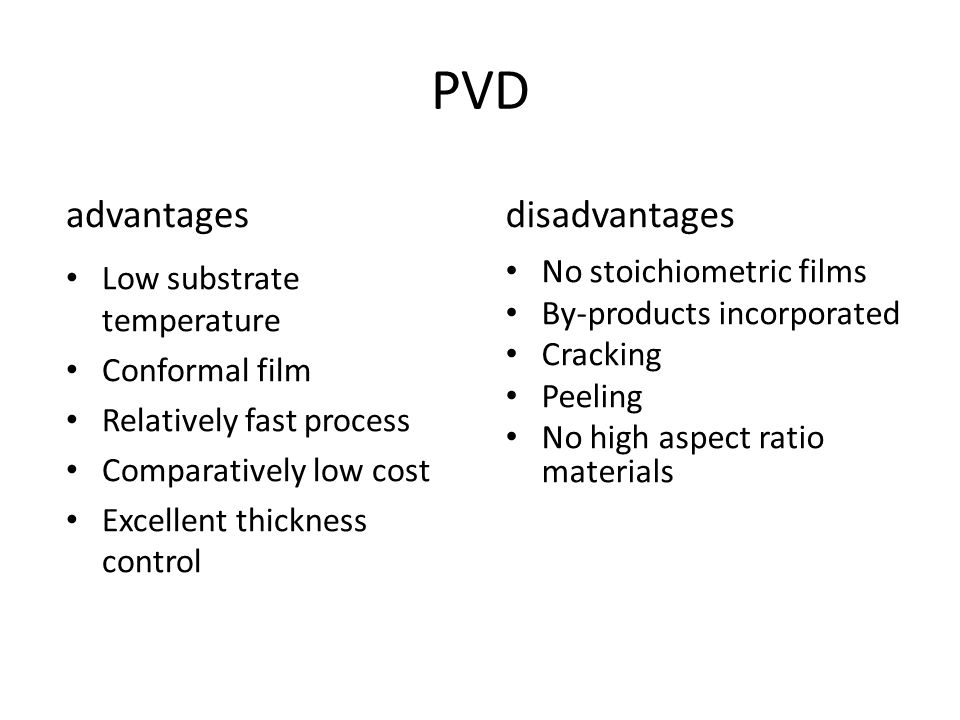 PVD advantages Low substrate temperature Conformal film Relatively fast process Comparatively low cost Excellent thickness control disadvantages No st