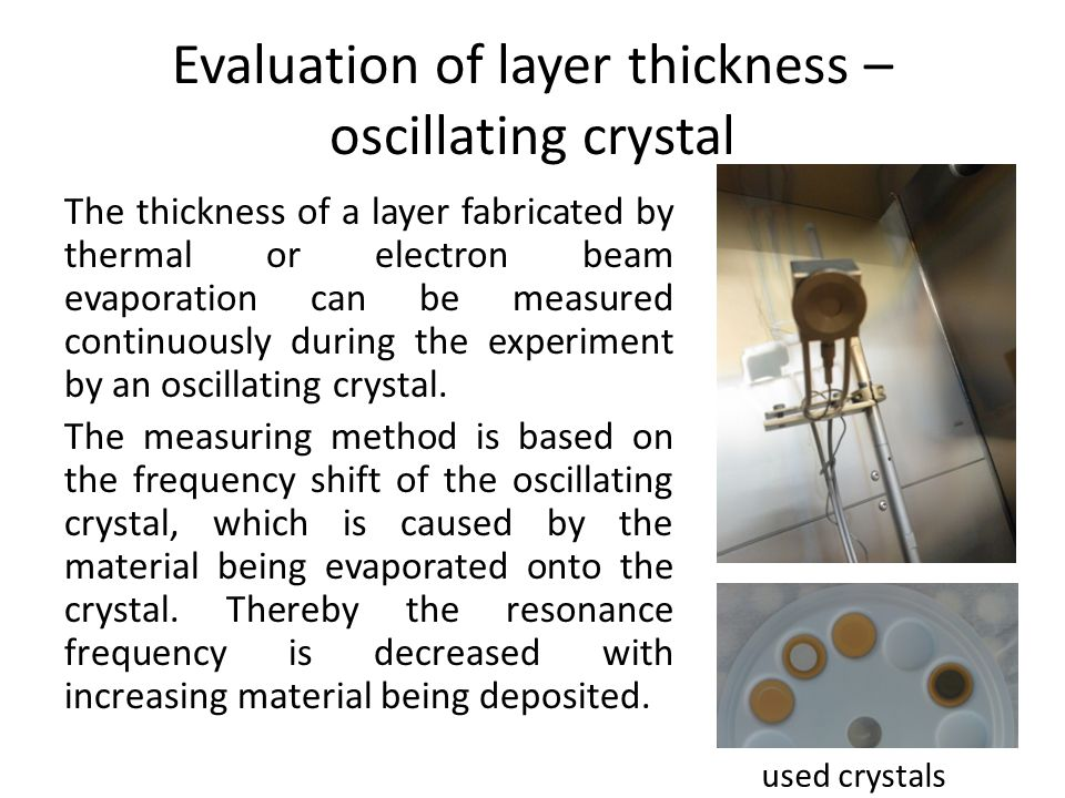 Evaluation of layer thickness – oscillating crystal The thickness of a layer fabricated by thermal or electron beam evaporation can be measured continuously during the experiment by an oscillating crystal.