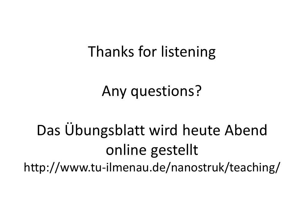 Thanks for listening Any questions? Das Übungsblatt wird heute Abend online gestellt http://www.tu-ilmenau.de/nanostruk/teaching/