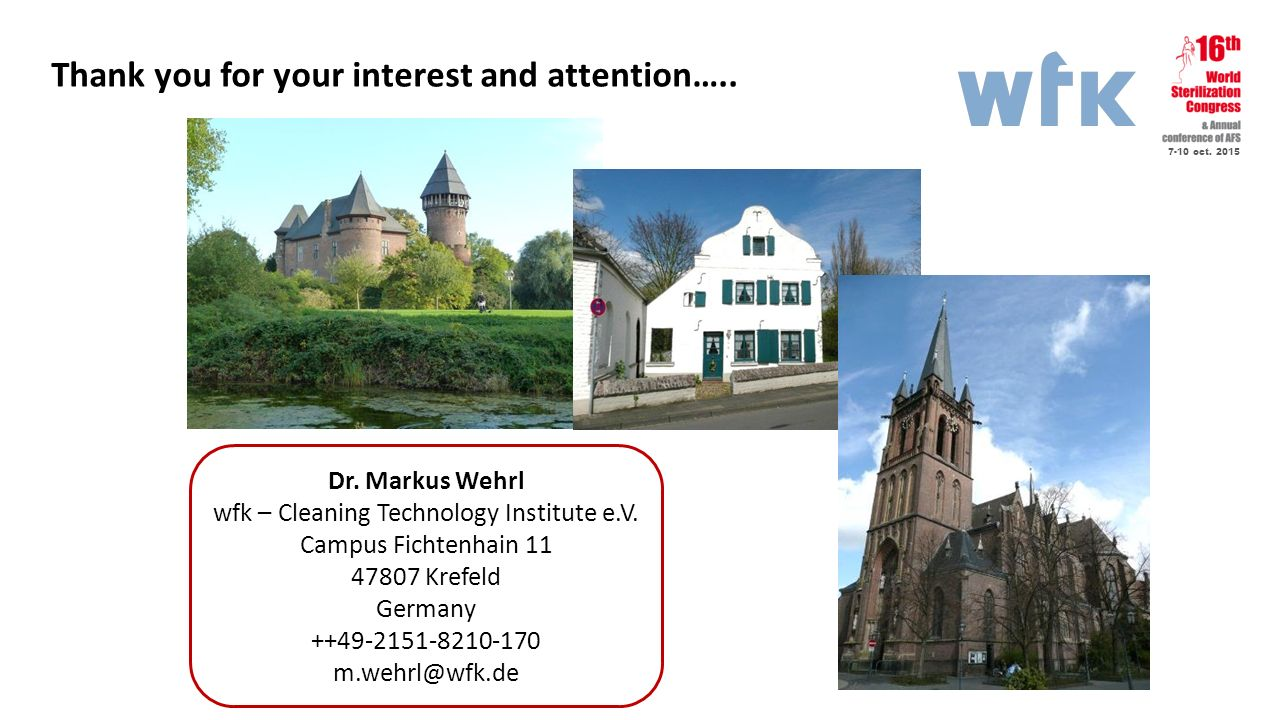 7-10 oct. 2015 Thank you for your interest and attention….. Dr. Markus Wehrl wfk – Cleaning Technology Institute e.V. Campus Fichtenhain 11 47807 Kref