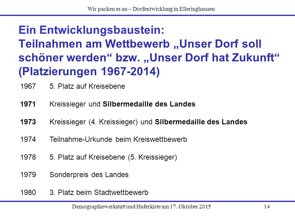 """Demographiewerkstatt und Haferkiste am 17. Oktober 201514 Ein Entwicklungsbaustein: Teilnahmen am Wettbewerb """"Unser Dorf soll schöner werden"""" bzw. """"Un"""