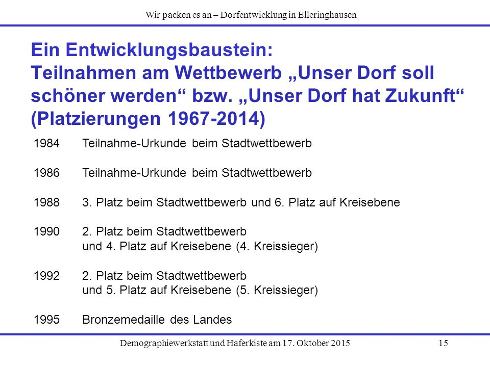"""Demographiewerkstatt und Haferkiste am 17. Oktober 201515 Ein Entwicklungsbaustein: Teilnahmen am Wettbewerb """"Unser Dorf soll schöner werden"""" bzw. """"Un"""