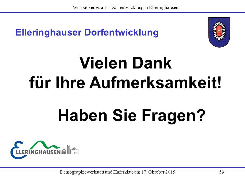 Demographiewerkstatt und Haferkiste am 17. Oktober 201559 Elleringhauser Dorfentwicklung Vielen Dank für Ihre Aufmerksamkeit! Wir packen es an – Dorfe
