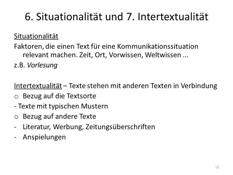6. Situationalität und 7. Intertextualität Situationalität Faktoren, die einen Text für eine Kommunikationssituation relevant machen. Zeit, Ort, Vorwi
