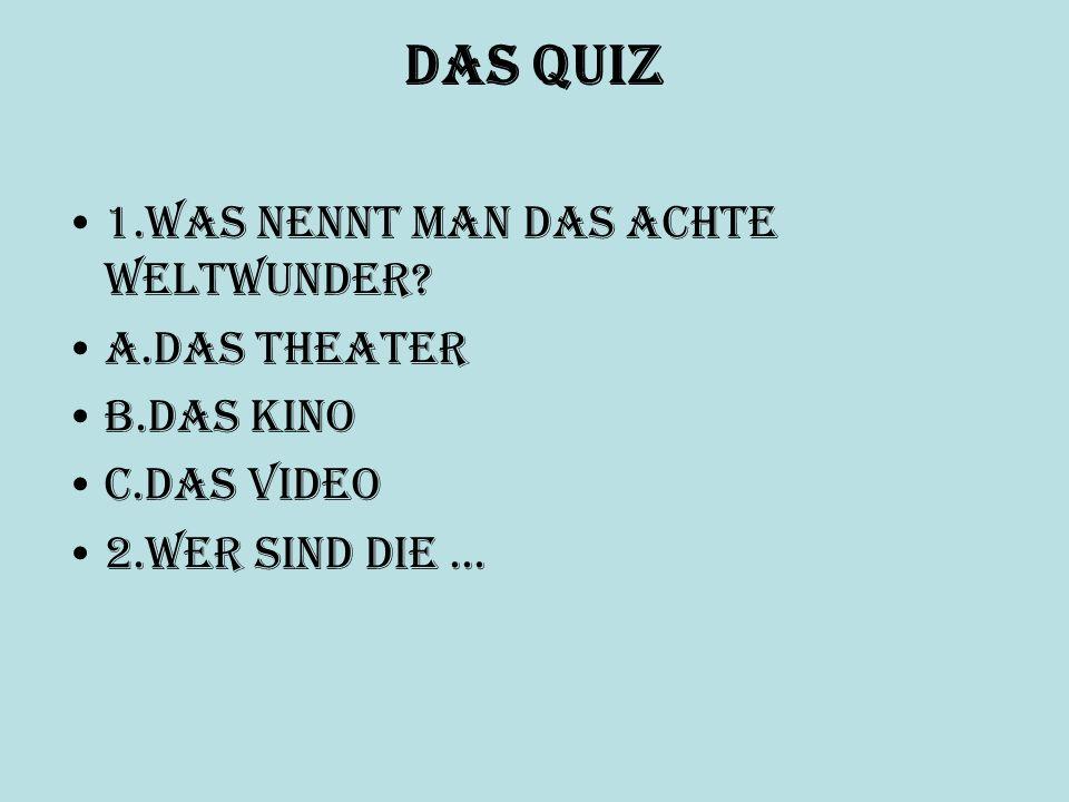 Das Quiz 1.Was nennt man das achte Weltwunder? a.das Theater b.das Kino c.das Video 2.Wer sind die...
