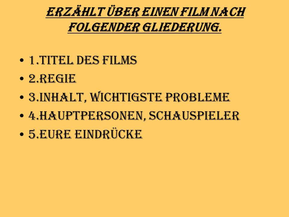 Erzählt über einen Film nach folgender Gliederung. 1.Titel des Films 2.Regie 3.Inhalt, wichtigste Probleme 4.Hauptpersonen, Schauspieler 5.Eure Eindrü