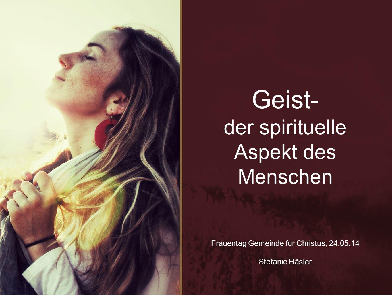 Geist- der spirituelle Aspekt des Menschen Frauentag Gemeinde für Christus, 24.05.14 Stefanie Häsler