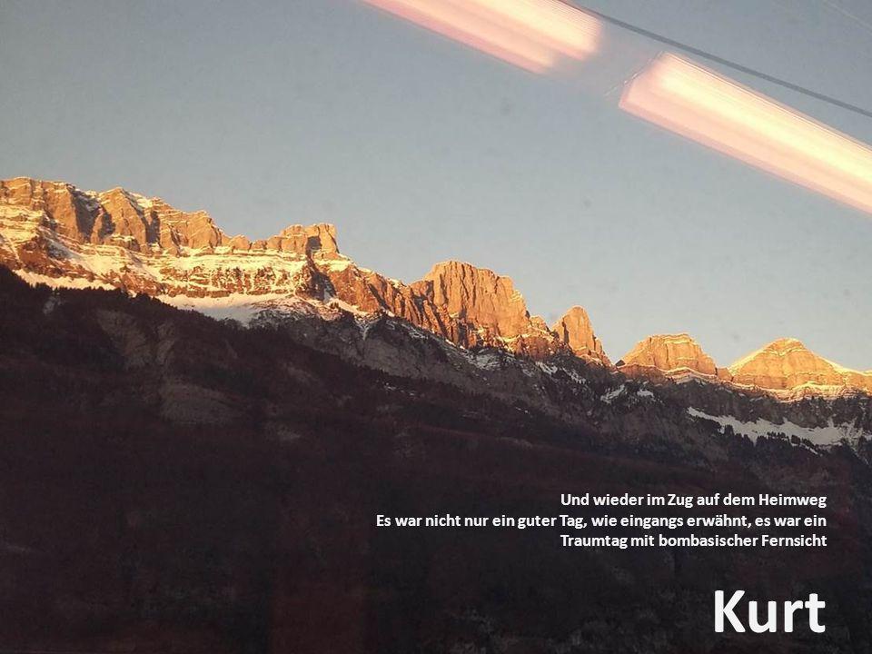 Und wieder im Zug auf dem Heimweg Es war nicht nur ein guter Tag, wie eingangs erwähnt, es war ein Traumtag mit bombasischer Fernsicht Kurt