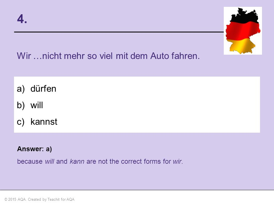 © 2015 AQA. Created by Teachit for AQA Answer: a) because will and kann are not the correct forms for wir. 4. Wir …nicht mehr so viel mit dem Auto fah