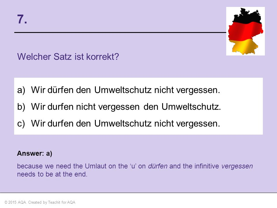 © 2015 AQA. Created by Teachit for AQA Answer: a) because we need the Umlaut on the 'u' on dürfen and the infinitive vergessen needs to be at the end.