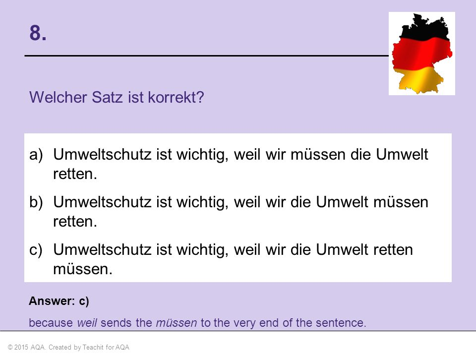 © 2015 AQA. Created by Teachit for AQA Answer: c) because weil sends the müssen to the very end of the sentence. 8. Welcher Satz ist korrekt? a)Umwelt